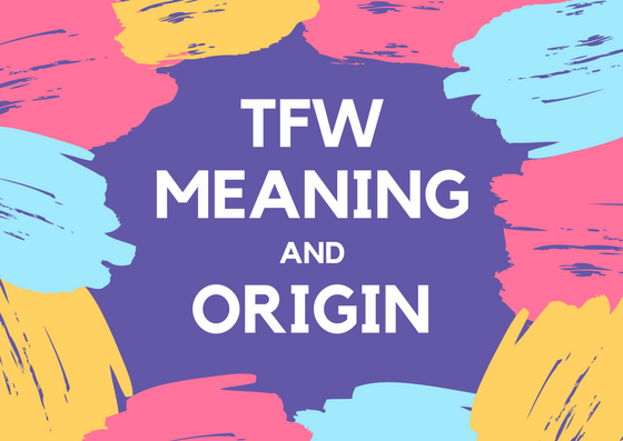 TFW McsaEANING fi14376142x1000 - TFW Meaning - What Does TFW Mean?
